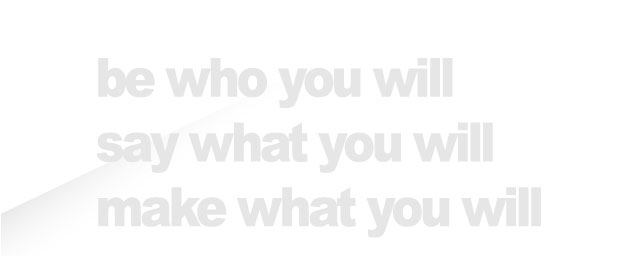 be who you will say what you will make what you will